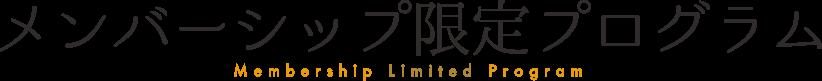 メンバーシップ限定プログラム/Membership Limited Program.