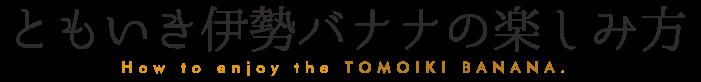 ともいきバナナの楽しみ方/How to enjoy the TOMOIKI BANANA.